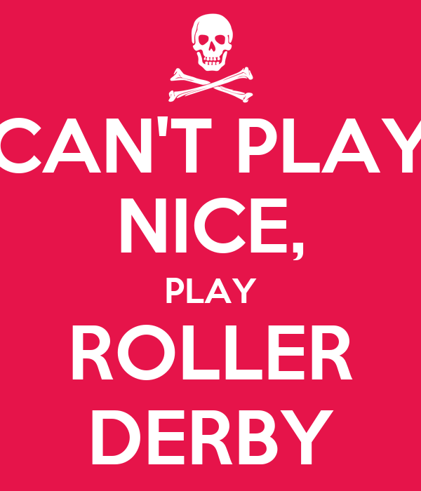 CAN'T PLAY NICE, PLAY ROLLER DERBY