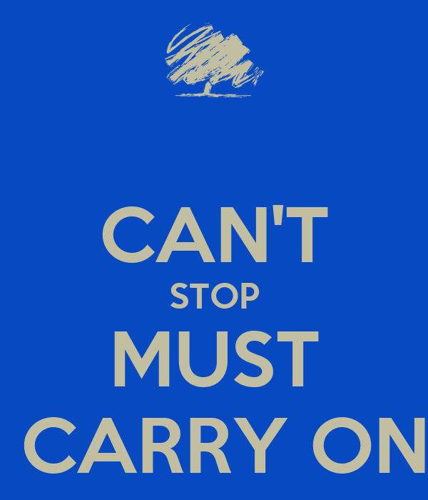 CAN'T STOP MUST  CARRY ON