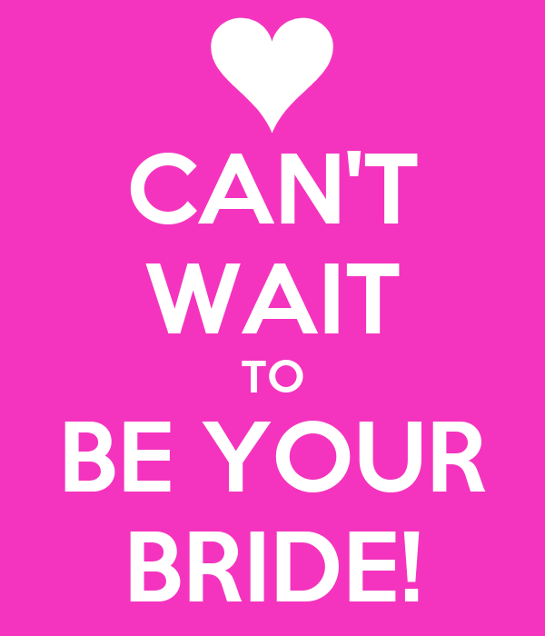 CAN'T WAIT TO BE YOUR BRIDE!