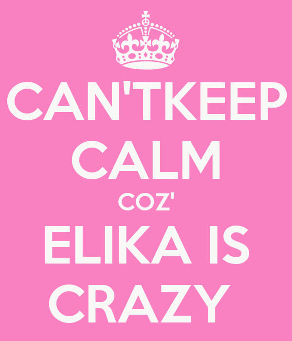 CAN'TKEEP CALM COZ' ELIKA IS CRAZY
