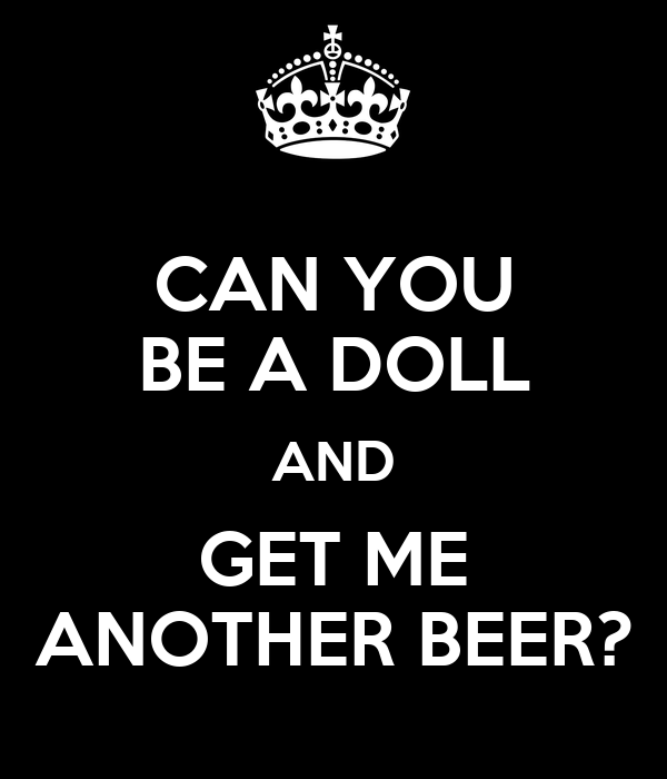 CAN YOU BE A DOLL AND GET ME ANOTHER BEER?