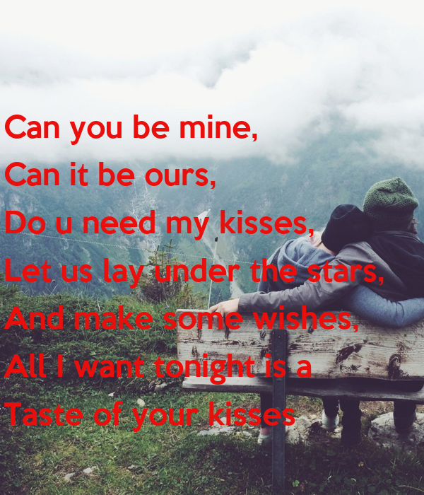 Can you be mine, Can it be ours, Do u need my kisses, Let us lay under the stars, And make some wishes, All I want tonight is a  Taste of your kisses