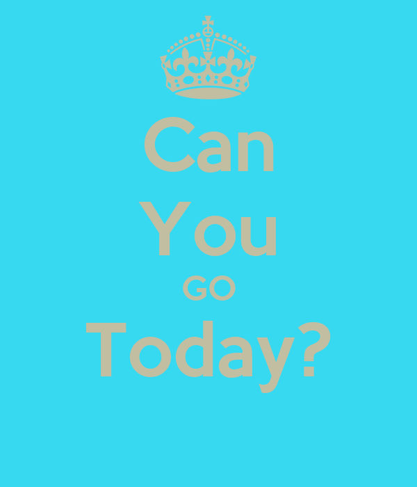 Can You GO Today?