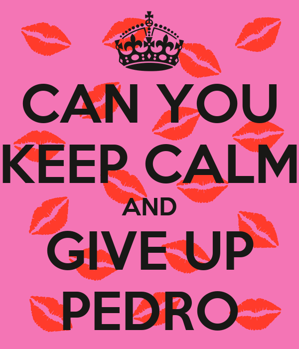 CAN YOU KEEP CALM AND GIVE UP PEDRO