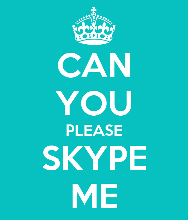 CAN YOU PLEASE SKYPE ME