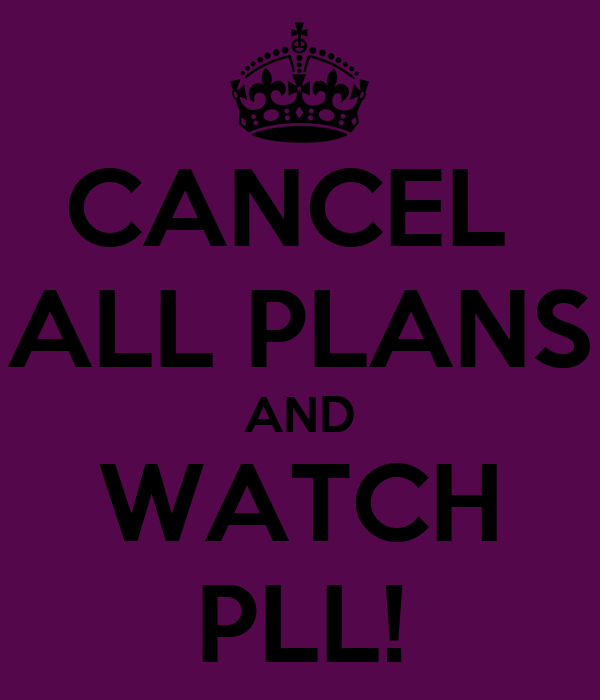 CANCEL  ALL PLANS AND WATCH PLL!