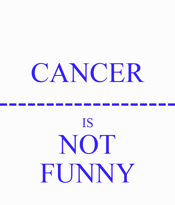 CANCER ----------------------------- IS NOT FUNNY