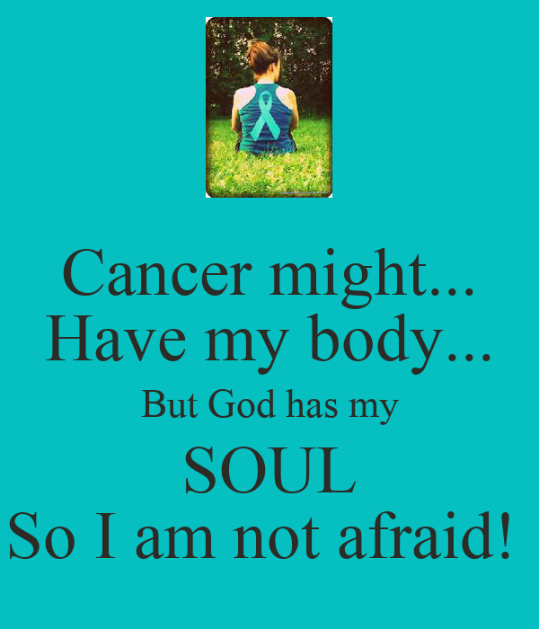 Cancer might... Have my body... But God has my SOUL So I am not afraid!