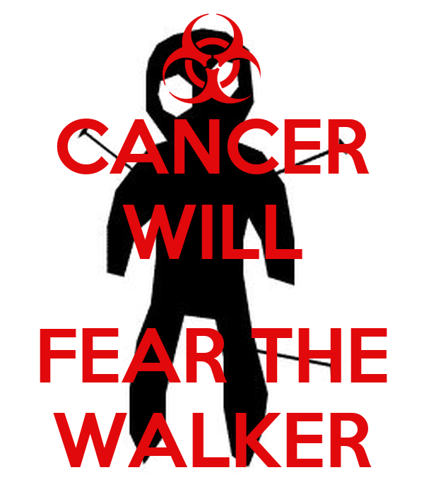 CANCER WILL  FEAR THE WALKER