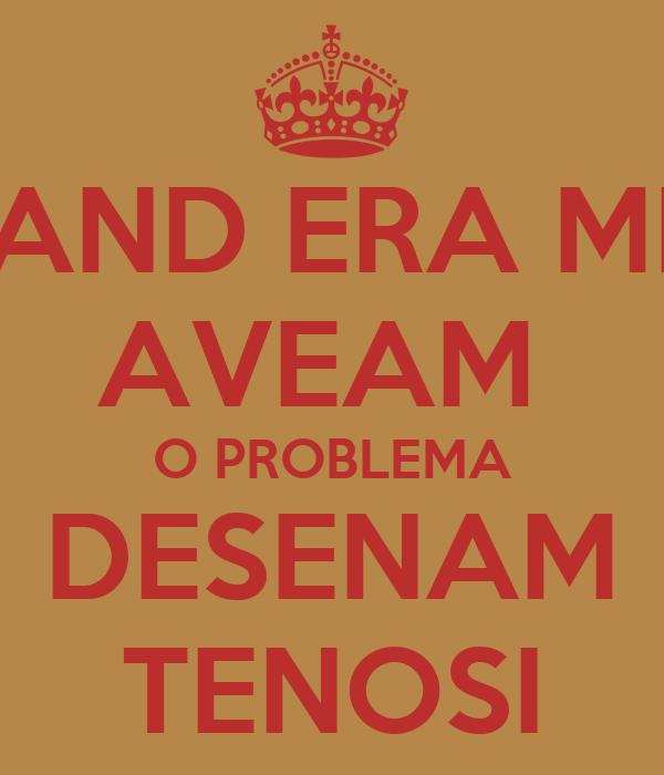 CAND ERA MIC AVEAM  O PROBLEMA DESENAM TENOSI