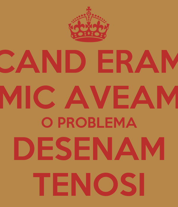 CAND ERAM MIC AVEAM O PROBLEMA DESENAM TENOSI