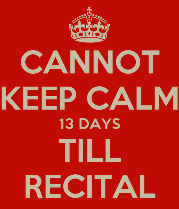 CANNOT KEEP CALM 13 DAYS TILL RECITAL