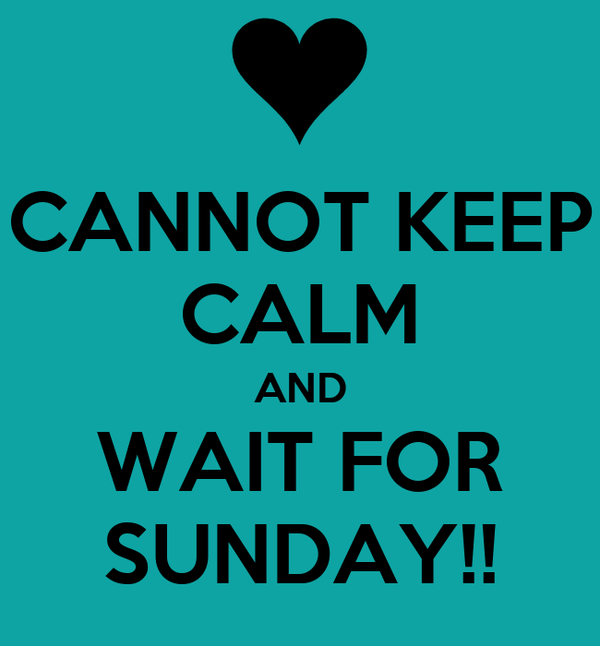 CANNOT KEEP CALM AND WAIT FOR SUNDAY!!