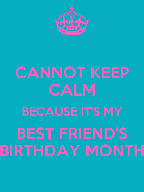 CANNOT KEEP CALM BECAUSE IT'S MY BEST FRIEND'S BIRTHDAY MONTH