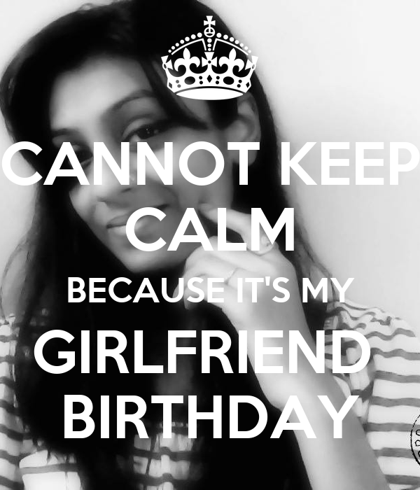 CANNOT KEEP CALM BECAUSE IT'S MY GIRLFRIEND  BIRTHDAY