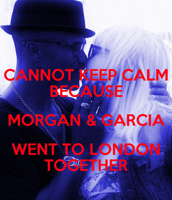 CANNOT KEEP CALM BECAUSE MORGAN & GARCIA WENT TO LONDON TOGETHER