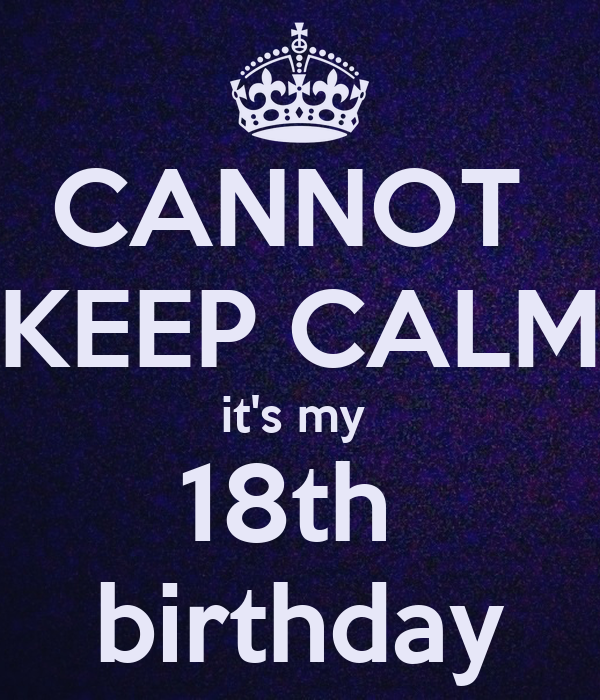 CANNOT  KEEP CALM it's my  18th  birthday
