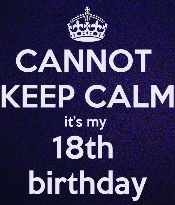 CANNOT  KEEP CALM it's my  18th  birthday
