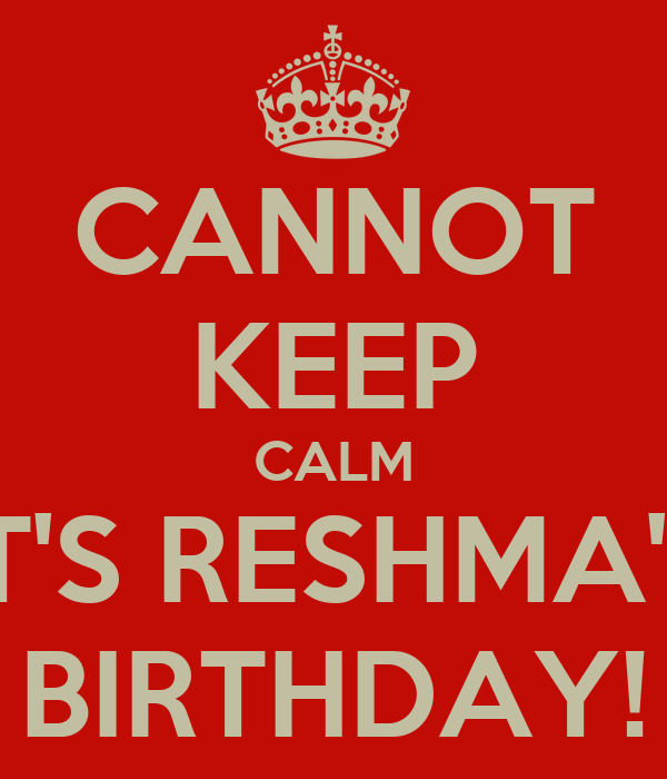 CANNOT KEEP CALM IT'S RESHMA'S BIRTHDAY!