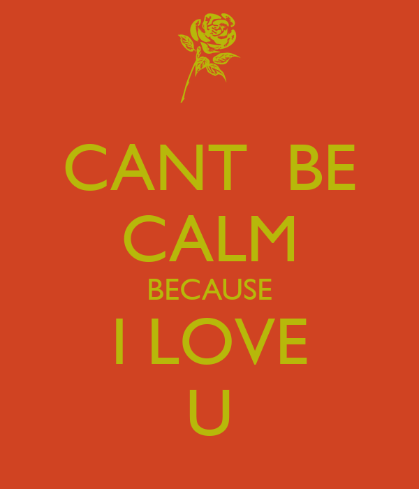 CANT  BE CALM BECAUSE I LOVE U