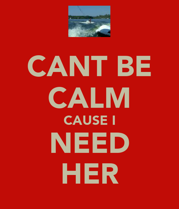 CANT BE CALM CAUSE I NEED HER