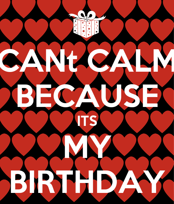 CANt CALM BECAUSE ITS MY BIRTHDAY