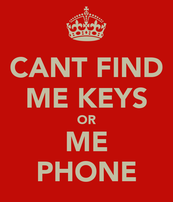 CANT FIND ME KEYS OR ME PHONE