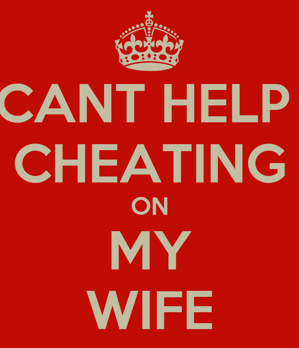 CANT HELP  CHEATING ON MY WIFE