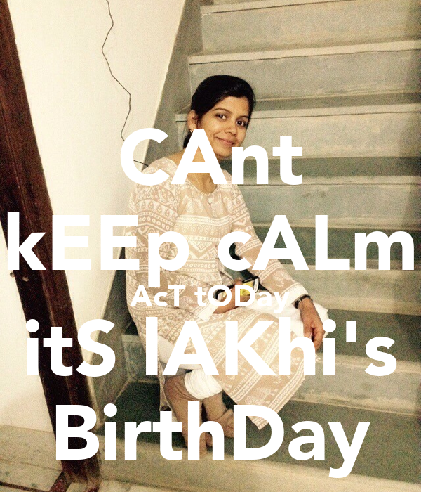 CAnt kEEp cALm AcT tODay itS lAKhi's BirthDay
