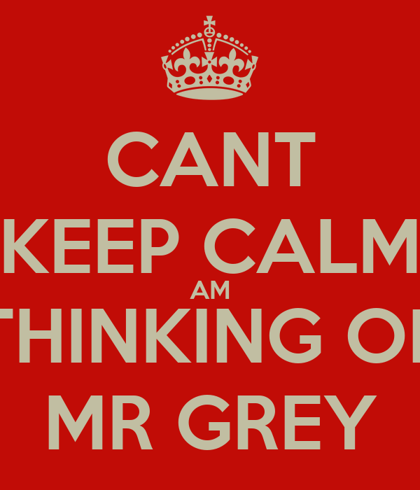 CANT KEEP CALM AM THINKING OF MR GREY