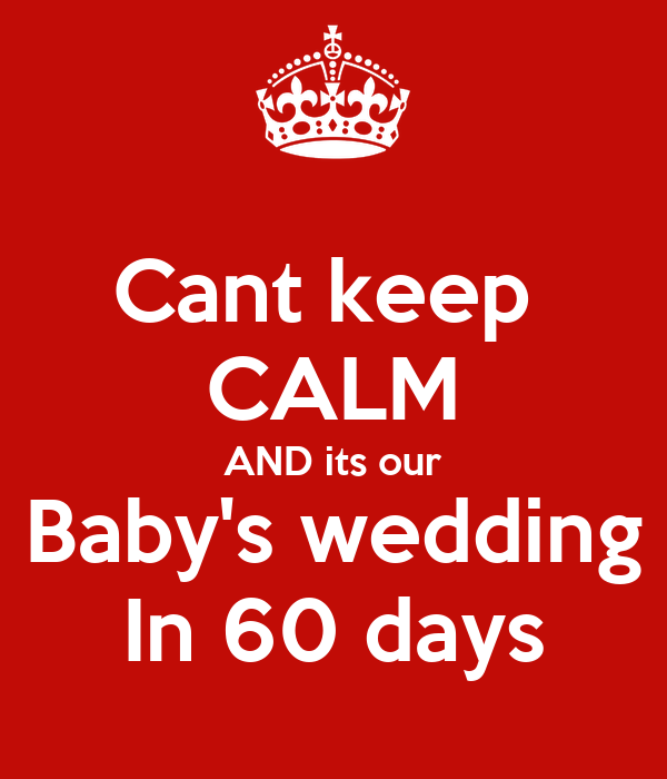 Cant keep  CALM AND its our Baby's wedding In 60 days
