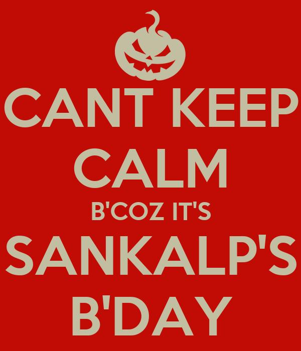 CANT KEEP CALM B'COZ IT'S SANKALP'S B'DAY