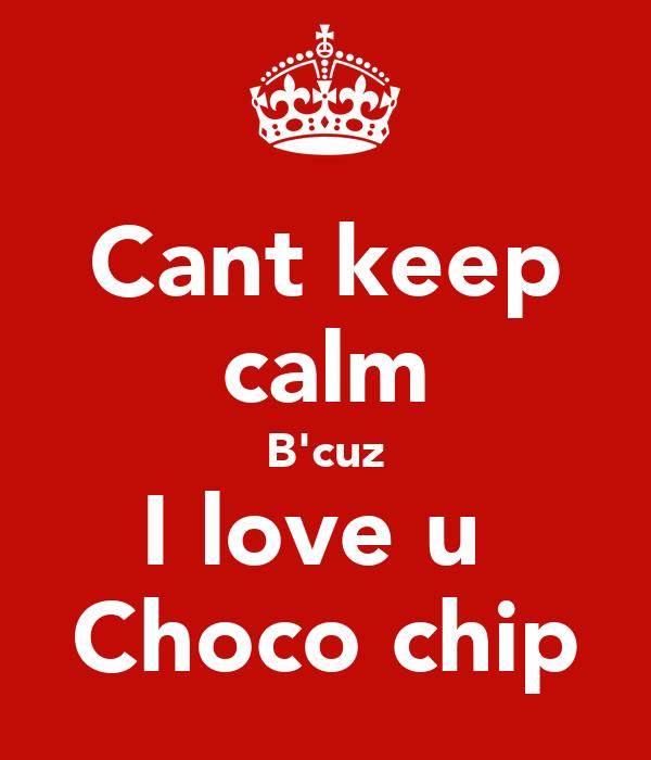 Cant keep calm B'cuz I love u  Choco chip