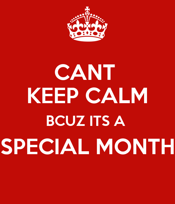 CANT  KEEP CALM BCUZ ITS A  SPECIAL MONTH