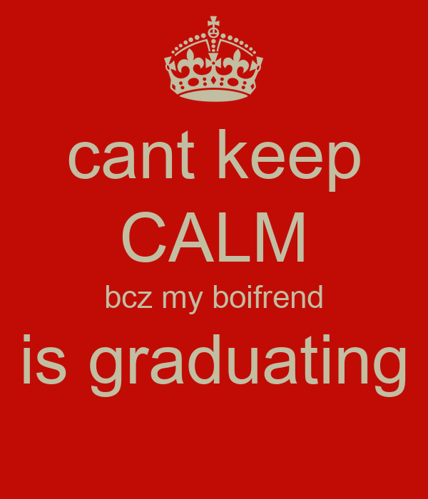 cant keep CALM bcz my boifrend is graduating