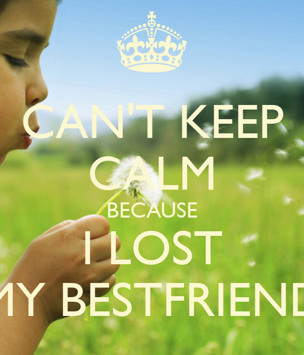 CAN'T KEEP CALM BECAUSE I LOST MY BESTFRIEND