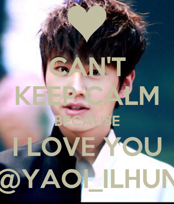 CAN'T KEEP CALM BECAUSE I LOVE YOU @YAOI_ILHUN