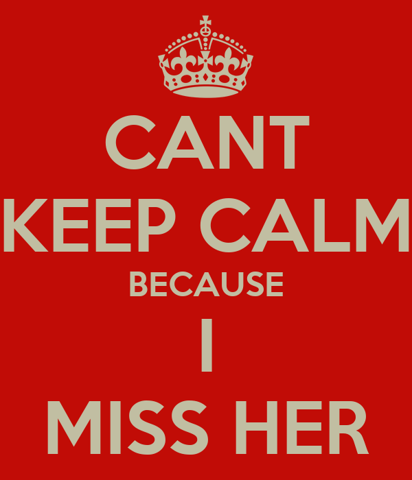 CANT KEEP CALM BECAUSE I MISS HER