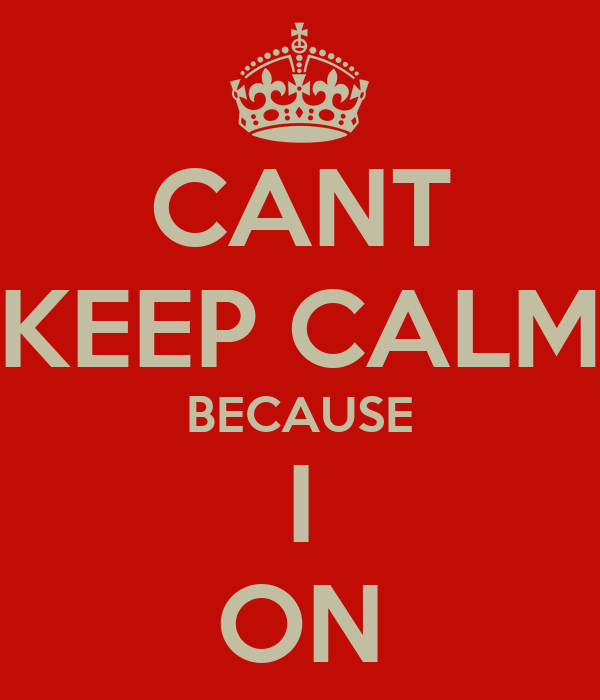CANT KEEP CALM BECAUSE I ON