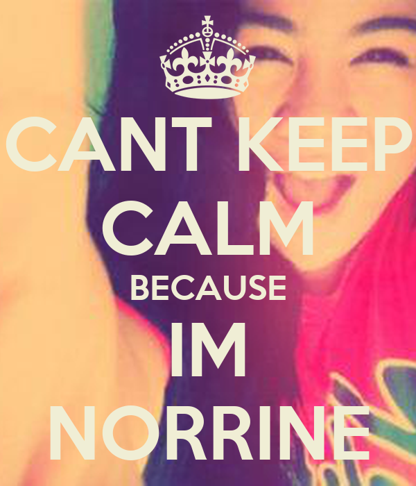 CANT KEEP CALM BECAUSE IM NORRINE