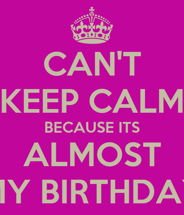 CAN'T KEEP CALM BECAUSE ITS ALMOST MY BIRTHDAY