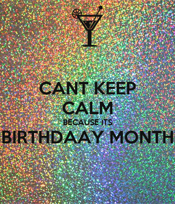 CANT KEEP CALM BECAUSE ITS BIRTHDAAY MONTH