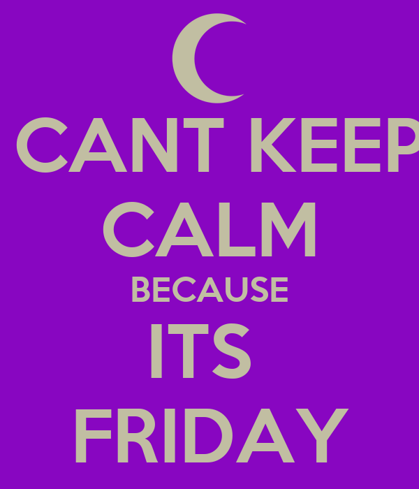 CANT KEEP CALM BECAUSE ITS  FRIDAY