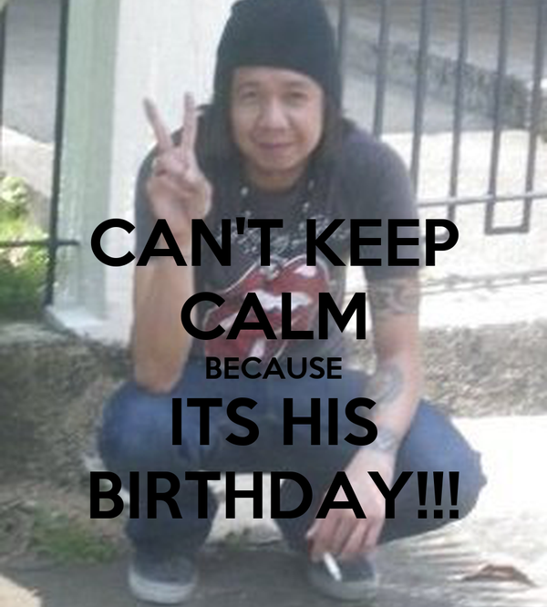 CAN'T KEEP CALM BECAUSE ITS HIS BIRTHDAY!!!