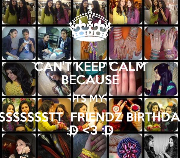 CAN'T KEEP CALM BECAUSE ITS MY  BESSSSSSSSTT  FRIENDZ BIRTHDAY  T :D <3 :D