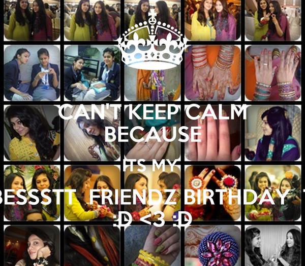 CAN'T KEEP CALM BECAUSE ITS MY  BESSSTT  FRIENDZ BIRTHDAY  T :D <3 :D