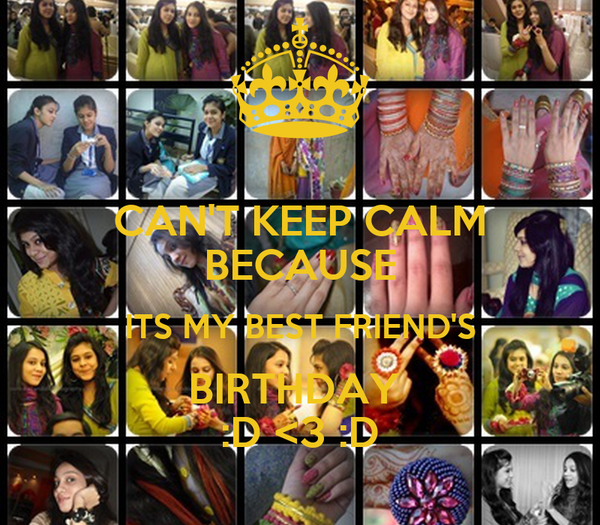 CAN'T KEEP CALM BECAUSE ITS MY BEST FRIEND'S BIRTHDAY  :D <3 :D