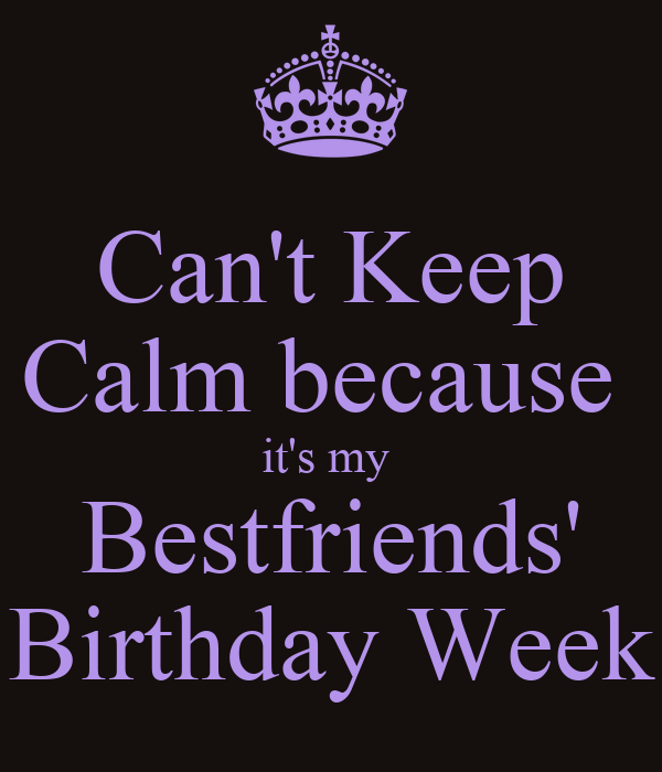 Can't Keep Calm Because It's My Bestfriends' Birthday Week