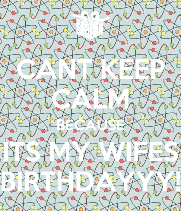 CANT KEEP CALM BECAUSE ITS MY WIFES BIRTHDAYYY!