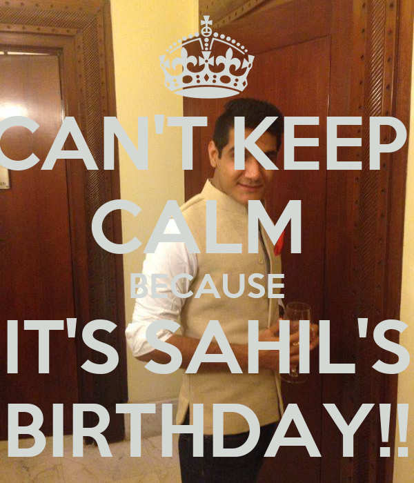 CAN'T KEEP  CALM  BECAUSE IT'S SAHIL'S BIRTHDAY!!